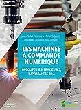 Les machines à commande numérique - Découpeuse, fraiseuses, imprimantes 3D... Préfaces de Neil Gershenfeld et Mickaël Desmoulins