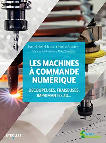 Les machines à commande numérique: Découpeuse, fraiseuses, imprimantes 3D... Préfaces de Neil Gershenfeld et Mickaël Desmoulins par Marion Sabourdy