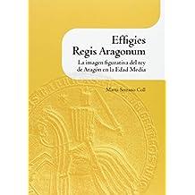 Effigies Regis Aragonum - La Imagen Figurativa Del Rey De Aragon En La Edad Media