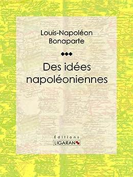 Des idées napoléoniennes par [Bonaparte, Louis-Napoléon, Ligaran,]