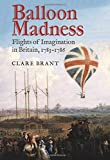 Balloon Madness: Flights of Imagination in Britain, 1783-1786 - Clare Brant