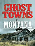 Ghost Towns of Montana: A Classic Tour Through The Treasure State's Historical Sites