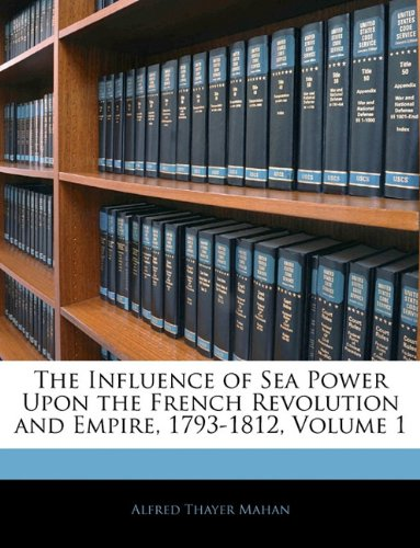 The Influence of Sea Power Upon the French Revolution and Empire, 1793-1812, Volume 1