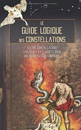 Le Guide Logique des Constellations: Les 88 constellations expliquées et classées pour une mémorisation cohérente par Chasseur Galactique