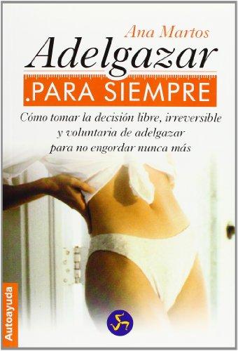 ADELGAZAR PARA SIEMPRE: Cómo tomar la decisión libre, irreversible y voluntaria de adelgazar para no engordar nunca más (Autoayuda)