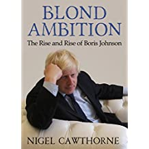 Blond Ambition: The Rise and Rise of Boris Johnson (English Edition)