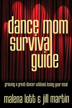 Dance Mom Survival Guide: Growing a Great Dancer Without Losing Your Mind (English Edition) di [Lott, Malena, Martin, Jill]