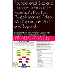 "Foundational Diet and Nutrition Protocol: Dr Vasquez's Five-Part ""Supplemented Paleo-Mediterranean Diet"" and Beyond: Excerpted from Inflammation Mastery, ... & Functional Inflammology) (English Edition)"
