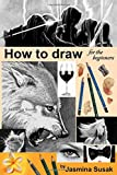 How to draw for the beginners: Step-by-Step Drawing Tutorials, Techniques, Sketching, Shading, Learn to Draw Animals, People, Realistic Drawings with ... Horses, Cats, Wolf, Everyday Objects
