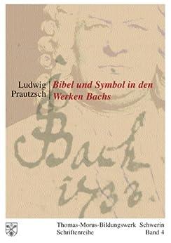 Bibel und Symbol in den Werken Bachs: Thomas-Morus-Bildungswerk Schwerin - Schriftenreihe Band 4 von [Prautzsch, Ludwig]