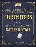 Una Enciclopedia de Estrategia para Fortniters: Guía no oficial para Battle Royale (No ficción ilustrados)