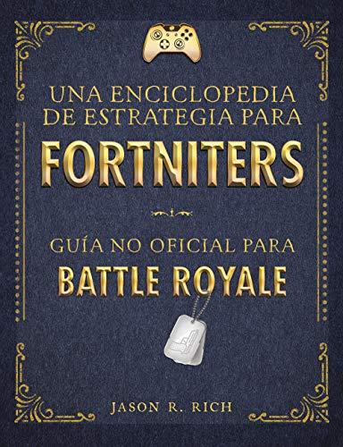 Una Enciclopedia de Estrategia para Fortniters: Guía no oficial para Battle Royale (No ficción ilustrados) por Jason R. Rich