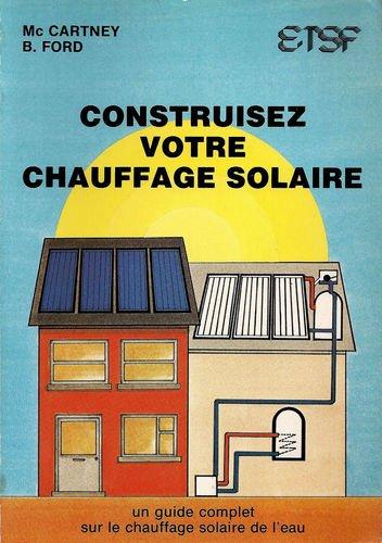 Construisez votre chauffage solaire - Un guide complet sur le chauffage solaire de l'eau (Energie solaire) - (traduit de l'anglais)