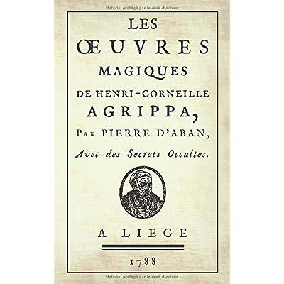 Les Œuvres Magiques de Henri-Corneille Agrippa, par Pierre d'Aban: Avec des Secrets Occultes. (1788)