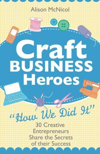 Craft Business Heroes: 30 Creative Entrepreneurs Share The Secrets Of Their Success by Alison McNicol (2012-01-02)