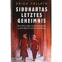Siddhartas letztes Geheimnis: Eine Reise über die Seidenstraße zu den Quellen des Buddhismus