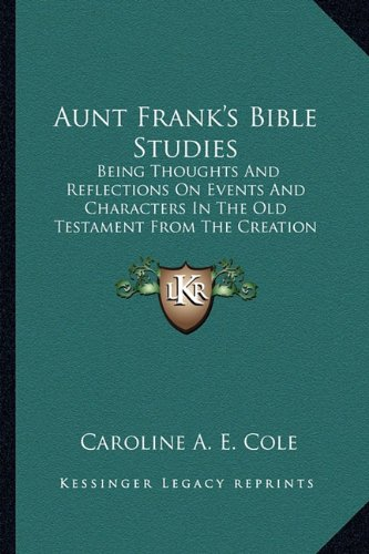 Aunt Frank's Bible Studies: Being Thoughts and Reflections on Events and Characters in the Old Testament from the Creation Down to Solomon (1885)