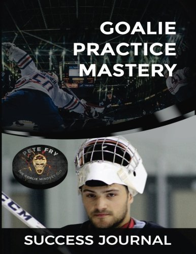 Goalie Practice Mastery Journal: Master Your Practices to Master Your Games! por Pete Fry