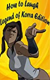 How to Laugh! Legend of Korra Edition