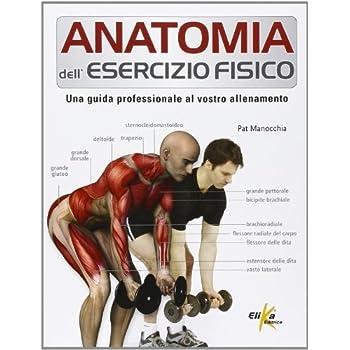 Anatomia Dell'esercizio Fisico. Una Guida Professionale Al Vostro Allenamento