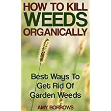 How to Kill Weeds Organically: Best Ways To Get Rid Of Garden Weeds: (Gardening for Beginners, Organic Gardening) (English Edition)