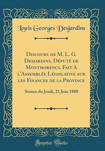 Discours de M. L. G. Desjardins, Dput de Montmorency, Fait A L'assemble Lgislative Sur Les Finances de la Province: Sance Du Jeudi, 21 Juin 1888 (Classic Reprint)