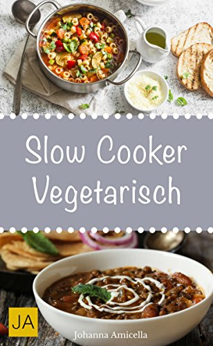 Slow Cooker Vegetarisch - Einfache und leckere vegetarische Rezepte für Ihren Slow Cooker, Crockpot und Schongarer