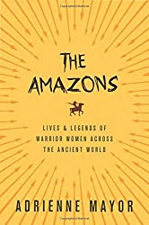 The Amazons: Lives and Legends of Warrior Women across the Ancient World by Adrienne Mayor (2016-02-09)