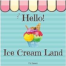 Hello! Ice Cream Land: Discover 500 Delicious Ice Cream Recipes Today! (Best Ice Cream Cookbook, Best Ice Cream Recipe Book, Homemade Ice Cream Recipe Book, Best Ice Cream Book) (English Edition)