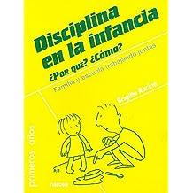 Disciplina en la infancia. ¿Por qué? ¿Cómo?: Familia y escuela trabajando juntas (Primeros Años)