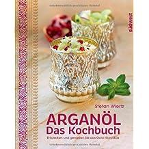 Arganöl - Das Kochbuch: Entdecken und genießen Sie das Gold Marokkos