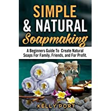 Simple & Natural Soapmaking A Beginners Guide To Create Natural Soaps For Family, Friends, and For Profit (Soap Making, Soap Making for Beginners, Natural ... Making Soap,Making Soap) (English Edition)
