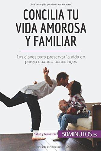 Concilia tu vida amorosa y familiar: Las claves para preservar la vida en pareja cuando tienes hijos por 50Minutos.es