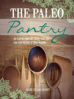 The Paleo Pantry : 26 Classic Comfort Foods That You Can Stop Buying And Start Making (Primal Gluten Free Cookbook) (English Edition) par [Scott, Kate Evans]