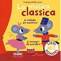 La musica classica. I miei piccoli libri sonori