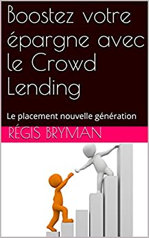 Boostez votre épargne avec le Crowd Lending (Crowd Funding ou financement participatif): Le placement nouvelle génération (French Edition) by [BRYMAN, Régis]