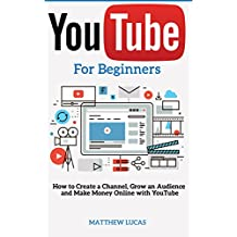 YouTube: for Beginners: How to Create a Channel, Grow an Audience and Make Money Online With YouTube (Internet Marketing Success Secrets) (English Edition)