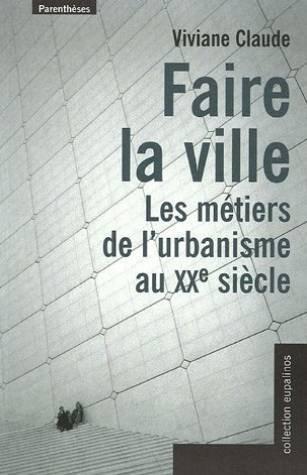 Faire la ville : Les métiers de l'urbanisme au XXe siècle par Viviane Claude