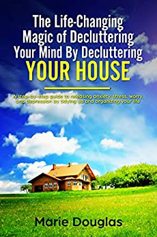 The Life-Changing Magic of Decluttering Your Mind By Decluttering Your House: A step-by-step guide to releasing anxiety, stress, worry, and depression ... and organizing your life (English Edition) de [Douglas, Marie]