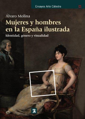 Mujeres y hombres en la España ilustrada: Identidad, género y visualidad (Ensayos Arte Cátedra)