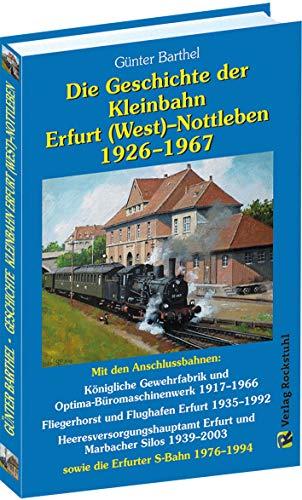 Die Geschichte der Bahnlinie Erfurt /West - Nottleben 1926-1967: Mit den Anschlussbahnen: Königliche Gewehrfabrik und Optima-Büromaschinenwerk ... 1939-2003 sowie die Erfurter S-Bahn 1976-1994
