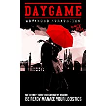 Daygame Advanced Strategies: The Ultimate Guide for Daygamers Abroad. Be Ready Manage Your Logistics: How to Approach Girls on the Street Directly and ... and  How to Attract Women (English Edition)