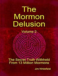 The Mormon Delusion. Volume 2: The Secret Truth Withheld From 13 Million Mormons.