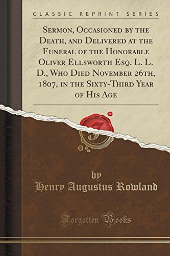 Sermon, Occasioned by the Death, and Delivered at the Funeral of the Honorable Oliver Ellsworth Esq. L. L. D., Who Died November 26th, 1807, in the Sixty-Third Year of His Age (Classic Reprint) by Henry Augustus Rowland (2015-09-27)