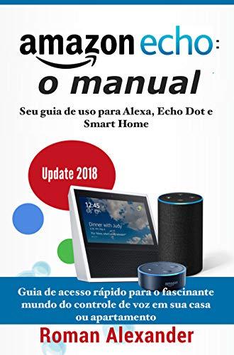 Amazon Echo: o manual: Seu guia de uso para Alexa, Echo Dot e Smart Home (Smart Home System Livro 1) (Portuguese Edition) por Roman Alexander