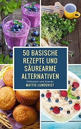 50 basische Rezepte und säurearme Alternativen: Frühstück und Snacks ...