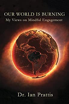 Our World is Burning: My Views on Mindful Engagement by [Prattis, Dr. Ian]