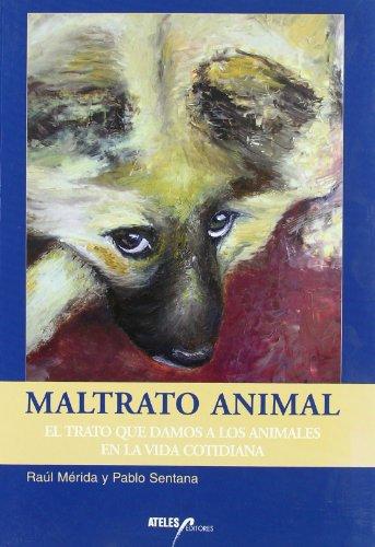 Maltrato animal : el trato que damos a los animales en la vida cotidiana por Raúl Mérida Gordillo, Pablo Sentana Gadea