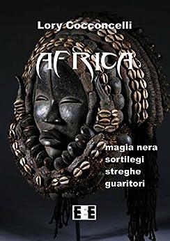 Africa: Magia nera, sortilegi, streghe e guaritori (Esperienze e Testimonianze) (Italian Edition) by [Cocconcelli, Lory]