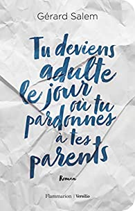 Tu deviens adulte le jour où tu pardonnes à tes parents par Gérard Salem